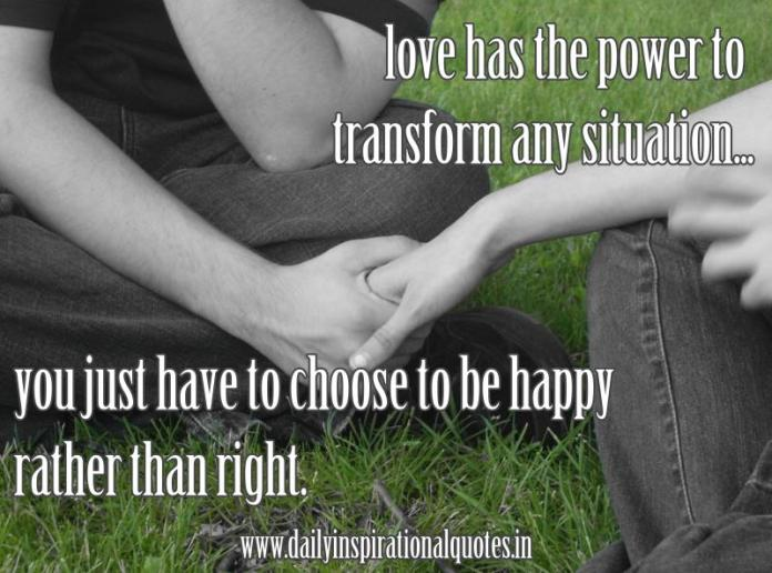love has the power to transform any situation, you just have to choose to be happy rather than right. ~ Anonymous