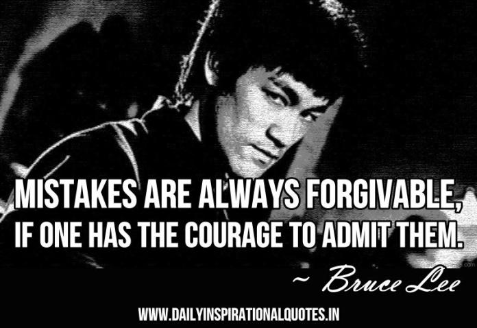 Mistakes are always forgivable, if one has the courage to admit them. ~ Bruce Lee