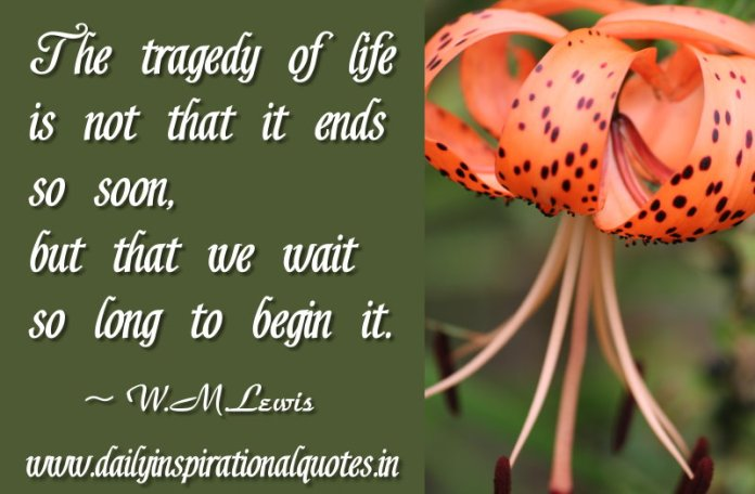 The tragedy of life is not that it ends so soon, but that we wait so long to begin it. ~ W.M.Lewis