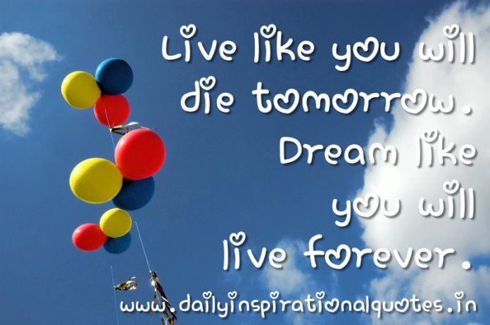 Live like you will die tomorrow. Dream like you will live forever. ~ Anonymous