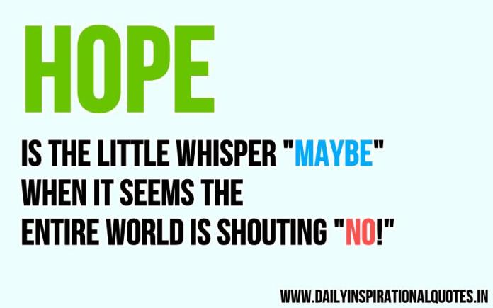 Hope is the little whisper you hear maybe when it seems the entire world is shouting no ~ Anonymous