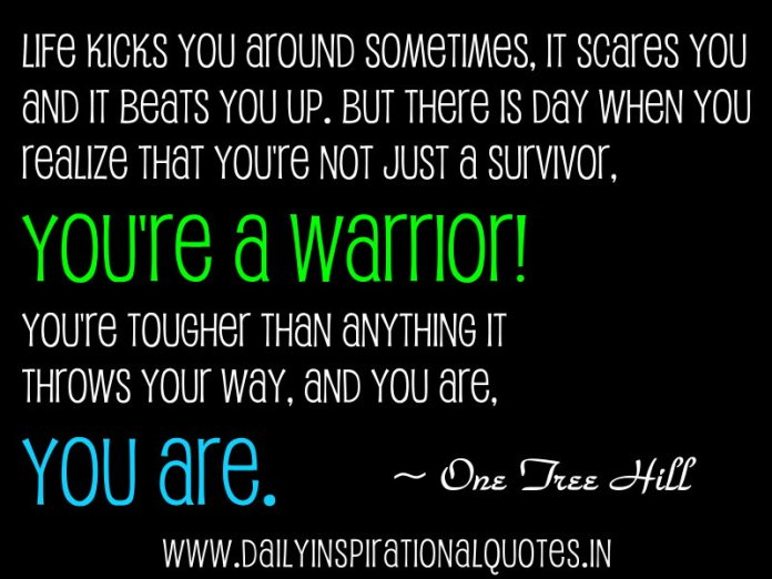 Life kicks you around sometimes, it scares you and it beats you up. but there is day when you realize that you're not just a survivor, You're a warrior! You're tougher than anything it throws your way, and you are, you are. ~ One Tree Hill