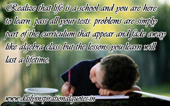 Realize that life is a school and you are here to learn, pass all your tests. problems are simply part of the curriculum that appear and fade away like algebra class but the lessons you learn will last a lifetime. ~ Anonymous