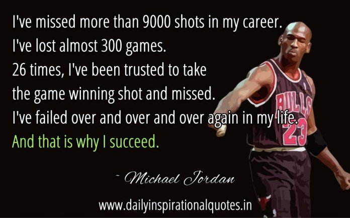 I've missed more than 9000 shots in my career. I've lost almost 300 games. 26 times, I've been trusted to take the game winning shot and missed. I've failed over and over and over again in my life. And that is why I succeed. ~ Michael Jordan