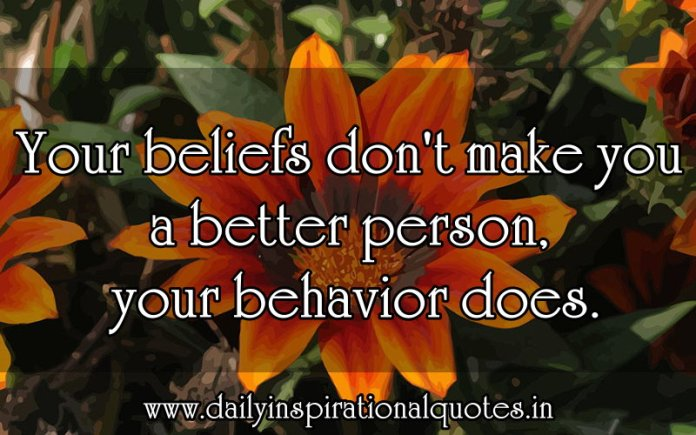 Your beliefs don't make you a better person, your behavior does. ~ Anonymous