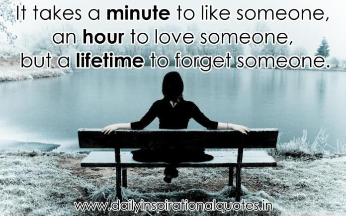 It takes a minute to like someone, an hour to love someone, but a lifetime to forget someone. ~ Anonymous