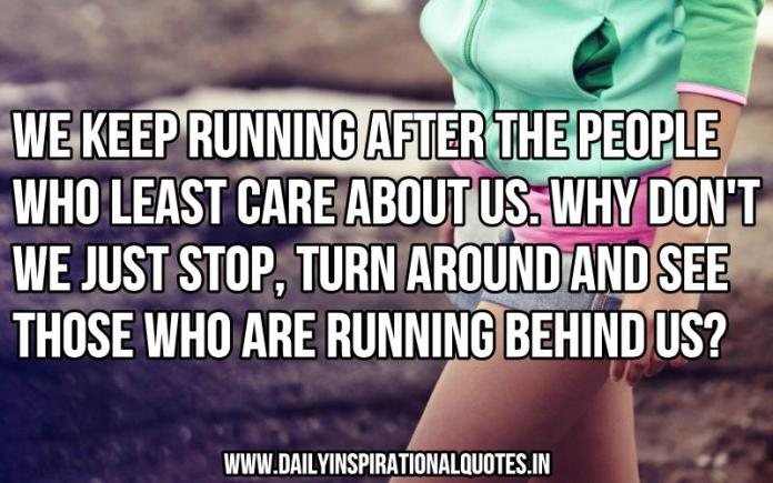 We keep running after the people who least care about us. why don't we just stop, turn around and see those who are running behind us? ~ Anonymous