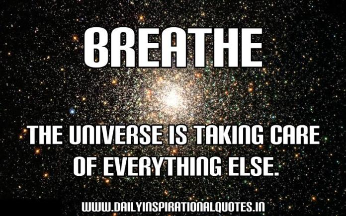 Breathe, the universe is taking care of everything else. ~ Anonymous