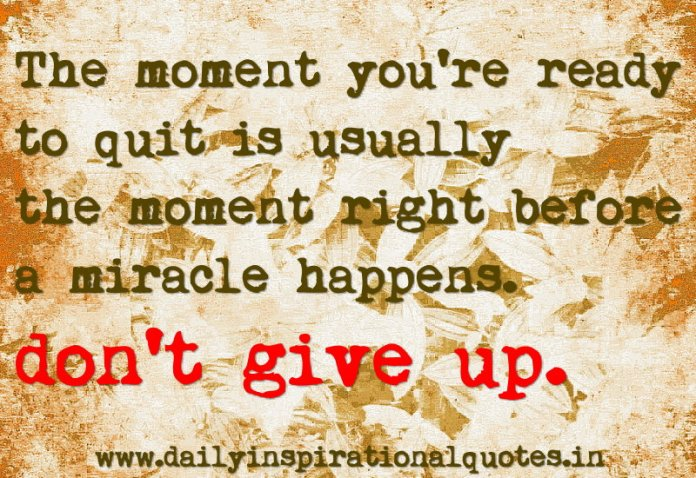 The moment you're ready to quit is usually the moment right before a miracle happens. don't give up. ~ Anonymous