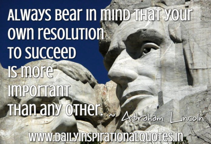Always bear in mind that your own resolution to succeed is more important than any other. ~ Abraham Lincoln