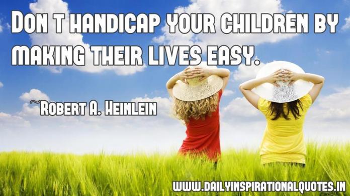 Don't handicap your children by making their lives easy. ~ Robert A. Heinlein