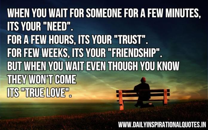 When you wait for someone for a few minutes, its your NEED. for a few hours, its your TRUST. for few weeks, its your FRIENDSHIP. but when you wait even though you know they won't come its TRUE LOVE. ~ Anonymous