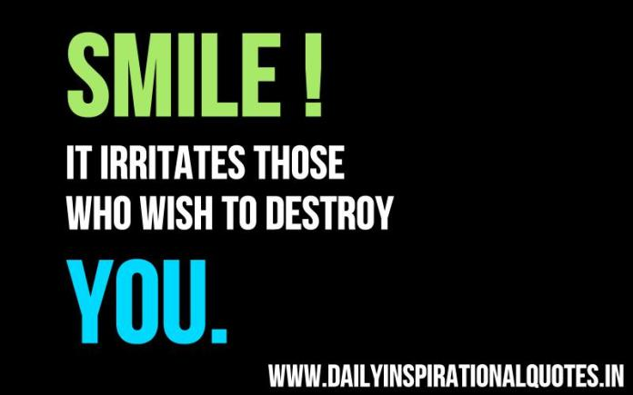 Smile! it irritates those who wish to destroy you. ~ Anonymous