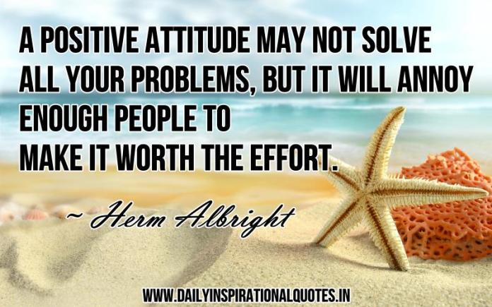 A positive attitude may not solve all your problems, but it will annoy enough people to make it worth the effort. ~ Herm Albright