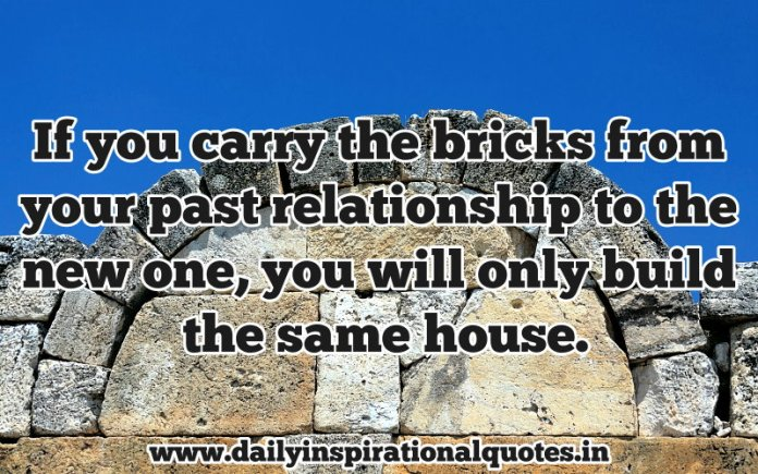 If you carry the bricks from your past relationship to the new one, you will only build the same house. ~ Anonymous