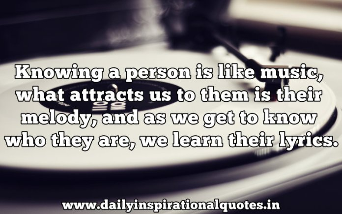 Knowing a person is like music, what attracts us to them is their melody, and as we get to know who they are, we learn their lyrics. ~ Anonymous