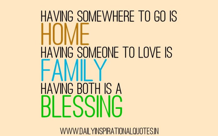 Having somewhere to go is home. Having someone to love is family. Having both is a blessing. ~ Anonymous