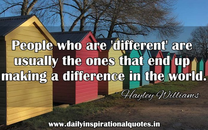 People who are 'different' are usually the ones that end up making a difference in the world. ~ Hayley Williams