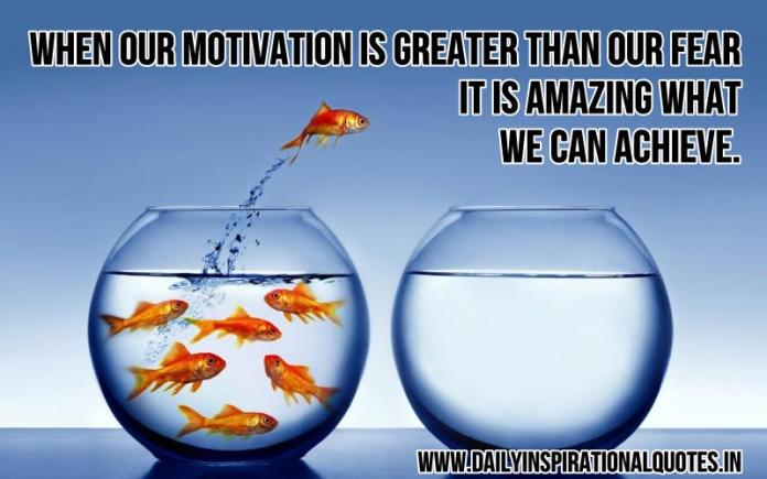 When our motivation is greater than our fear, it is amazing what we can achieve. ~ Anonymous