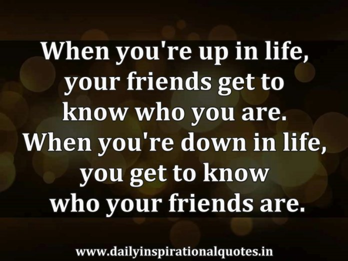 When you're up in life, your friends get to know who you are. When you're down in life, you get to know who your friends are. ~ Anonymous