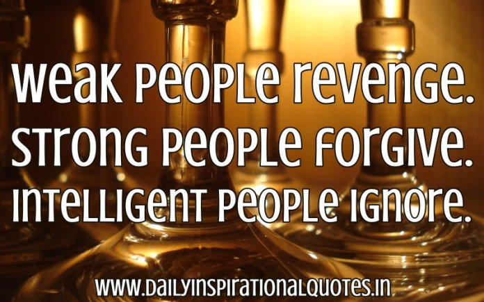 Weak people revenge. Strong people forgive. Intelligent people ignore. ~ Anonymous