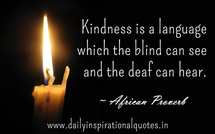Kindness is a language which the blind can see and the deaf can hear. ~ African Proverb