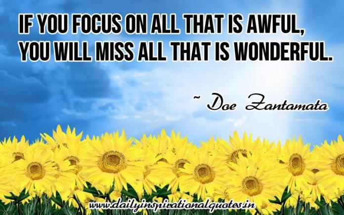 If you focus on all that is awful, you will miss all that is wonderful. ~ Doe Zantamata