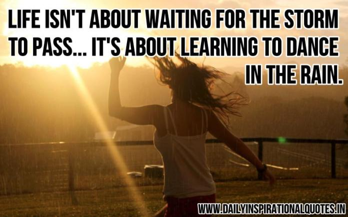 Life isn't about waiting for the storm to pass... it's about learning to dance in the rain. ~ Anonymous