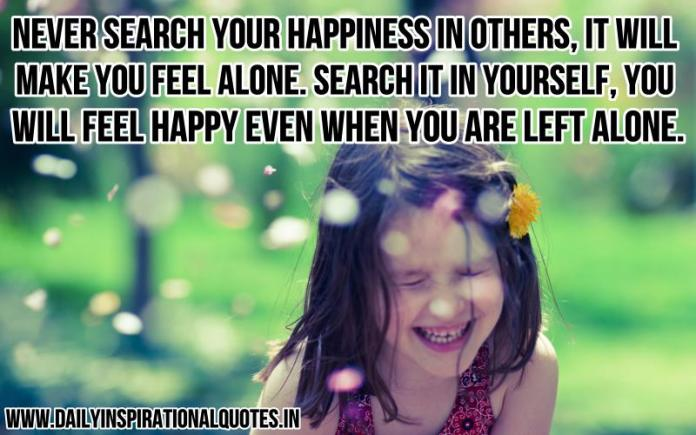 Never search your happiness in others, it will make you feel alone. search it in yourself, you will feel happy even when you are left alone. ~ Anonymous