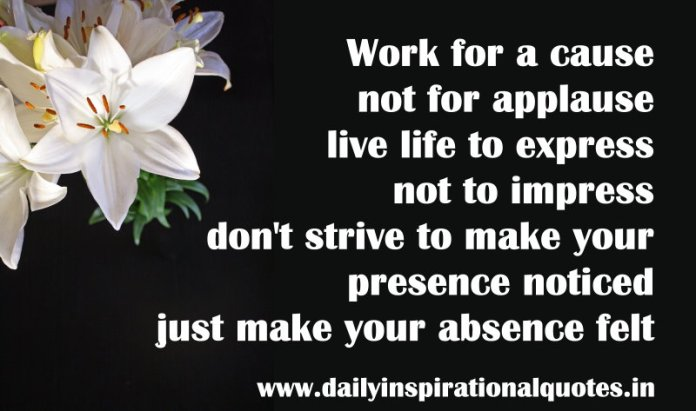 Work for a cause, not for applause. live life to express not to impress. don't strive to make your presence noticed, just make your absence felt. ~ Anonymous