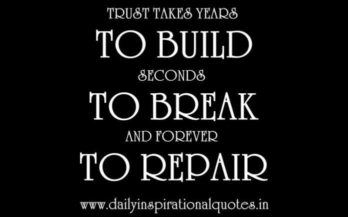 Trust takes years to build, seconds to break, and forever to repair. ~ Anonymous