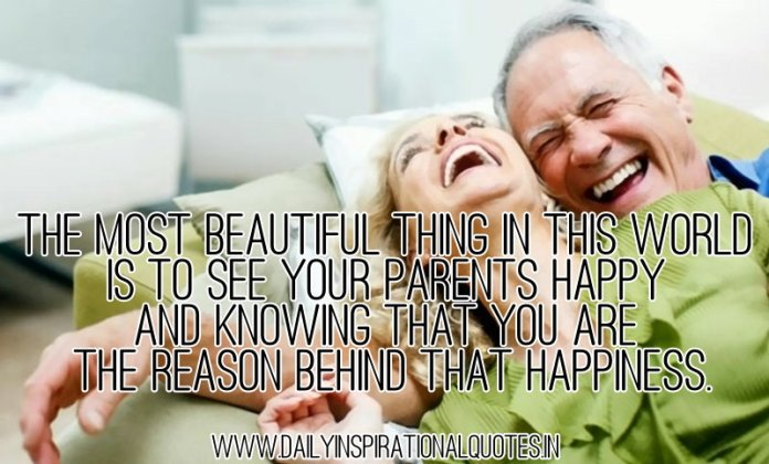 The most beautiful thing in this world is to see your parents happy and knowing that you are the reason behind that happiness. ~ Anonymous