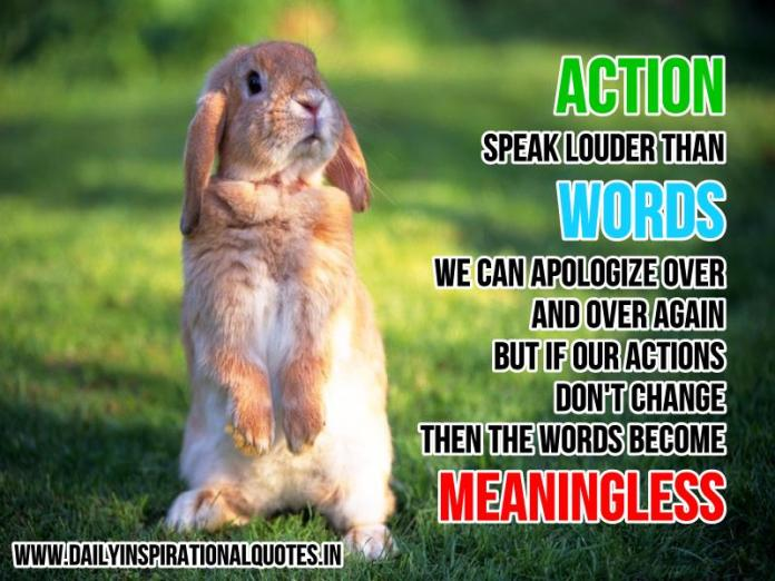 ACTION speak louder than WORDS. We can apologize over and over again, but if our actions don't change, then the words become meaningless. ~ Anonymous