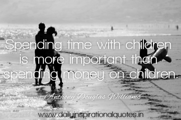Spending time with children is more important than spending money on children. ~ Anthony Douglas Williams