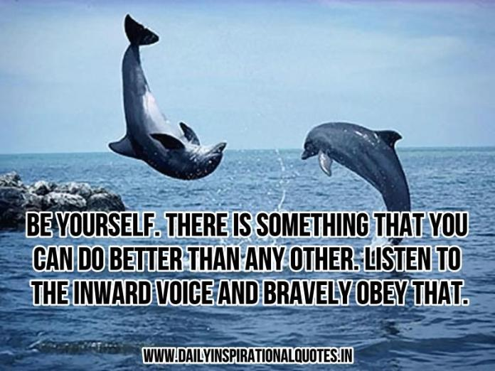 Be yourself. There is something that you can do better than any other. listen to the inward voice and bravely obey that. ~ Anonymous