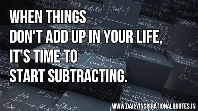 When things don't add up in your life, it's time to start subtracting. ~ Anonymous
