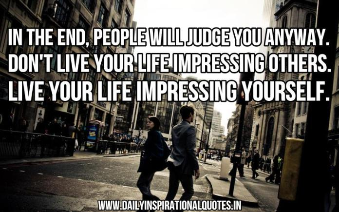 In the end, people will judge you anyway. don't live your life impressing others. live your life impressing yourself. ~ Anonymous