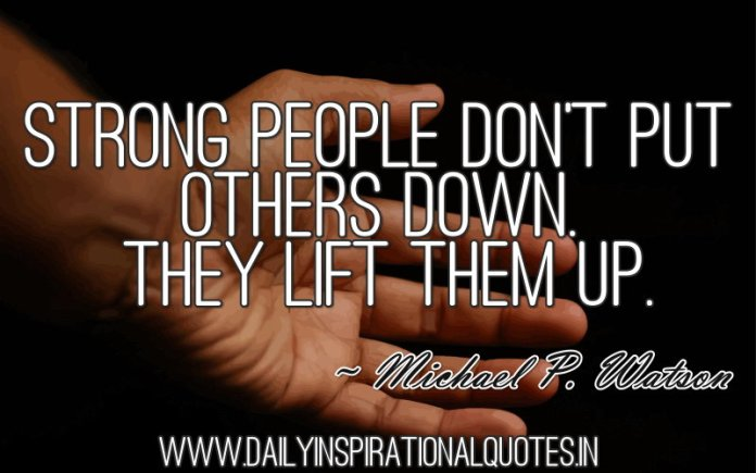 Strong people don't put others down. they lift them up. ~ Michael P. Watson