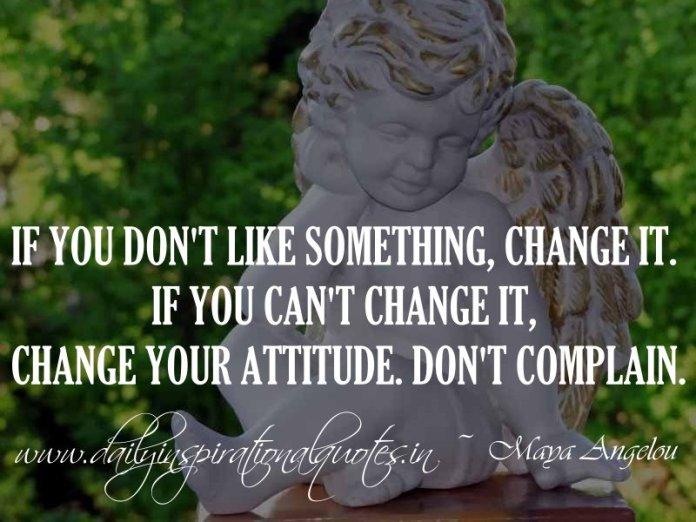If you don't like something, change it. If you can't change it, change your attitude. Don't complain. ~ Maya Angelou