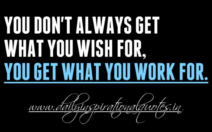 You don't always get what you wish for, you get what you work for. ~ Anonymous