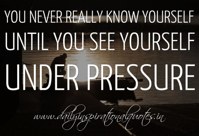 You never really know yourself until you see yourself under pressure. ~ Anonymous