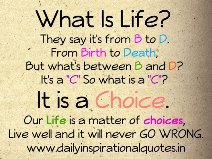 What Is Life? They say it's from B to D. From Birth to Death, But what's between B and D? It's a C So what is a C? It is a Choice. Our Life is a matter of choices, Live well and it will never GO WRONG. ~ Anonymous