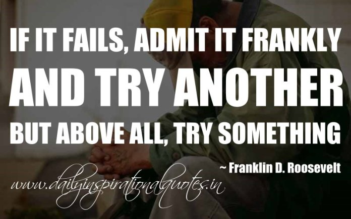 If it fails, admit it frankly and try another. But above all, try something. ~ Franklin D. Roosevelt