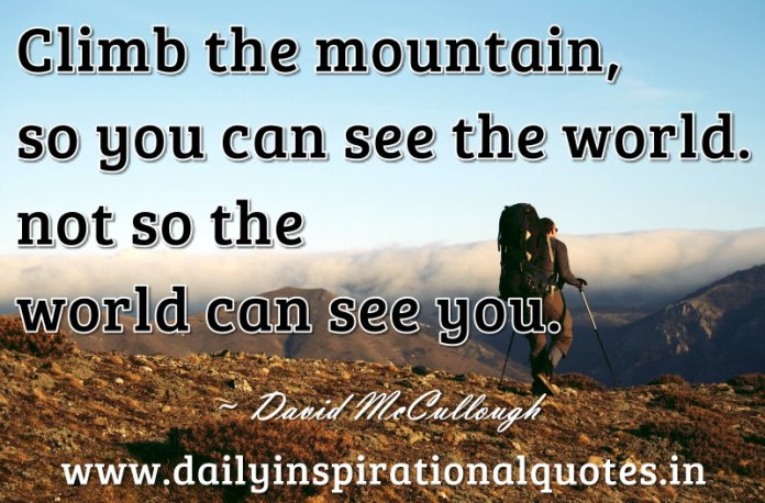 Climb the mountain, so you can see the world. not so the world can see you. ~ David McCullough