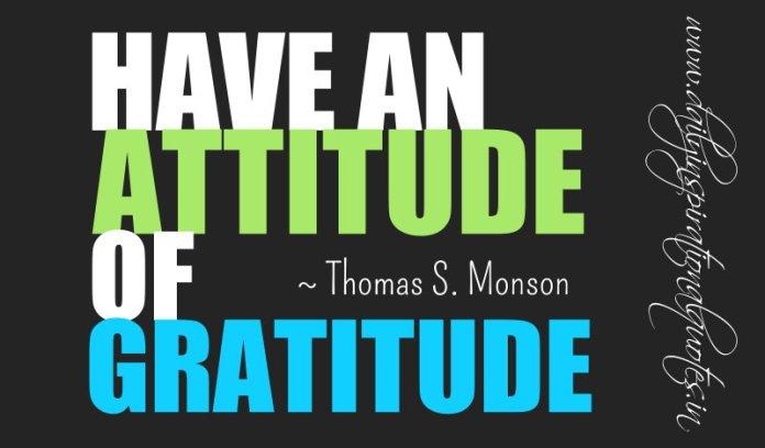Have an attitude of gratitude. ~ Thomas S. Monson