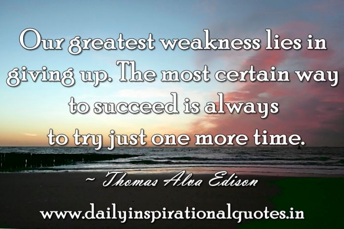 Our greatest weakness lies in giving up. The most certain way to succeed is always to try just one more time. ~ Thomas Alva Edison