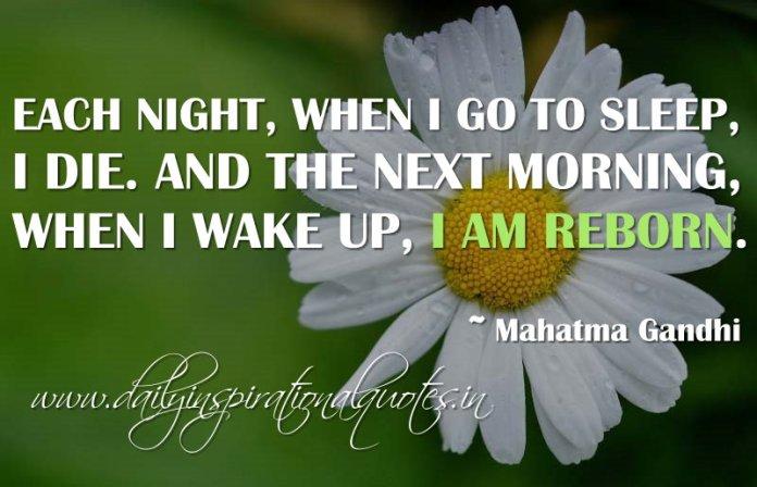 Each night, when I go to sleep, I die. And the next morning, when I wake up, I am reborn. ~ Mahatma Gandhi