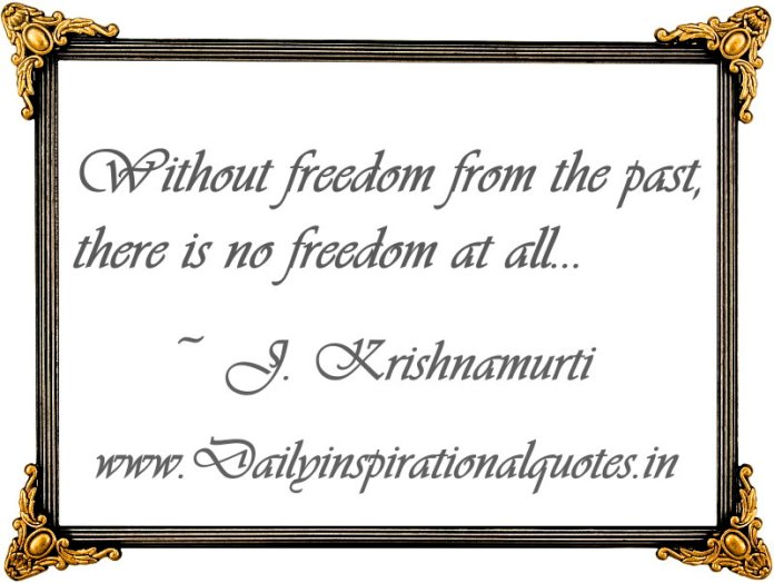 Without freedom from the past, there is no freedom at all... ~ J. Krishnamurti