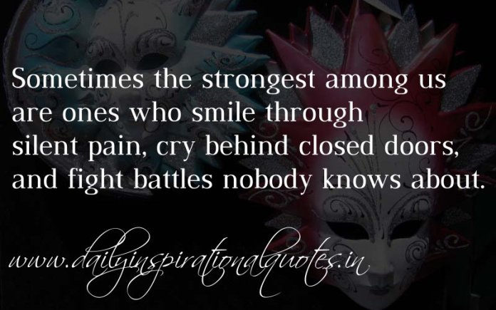 Sometimes the strongest among us are ones who smile through silent pain, cry behind closed doors, and fight battles nobody knows about. ~ Anonymous