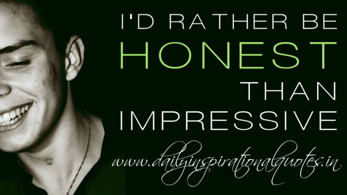 I'd rather be honest than impressive. ~ Anonymous